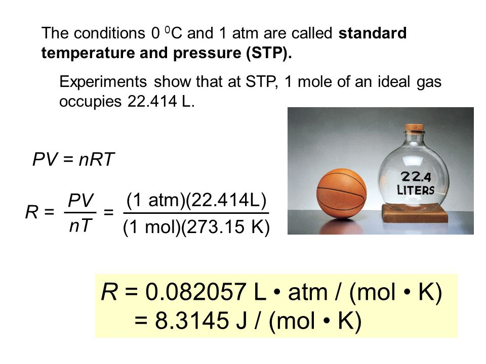 The conditions 0 0 C and 1 atm are called standard temperature and pressure (STP). PV = nRT R = PV nT = (1 atm)(22.414L) (1 mol)(273.15 K) R = 0.08205