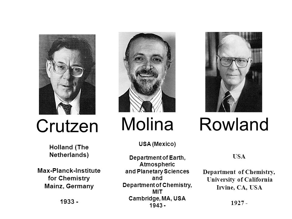 Crutzen Molina Rowland Holland (The Netherlands) Max-Planck-Institute for Chemistry Mainz, Germany 1933 - USA (Mexico) Department of Earth, Atmospheri