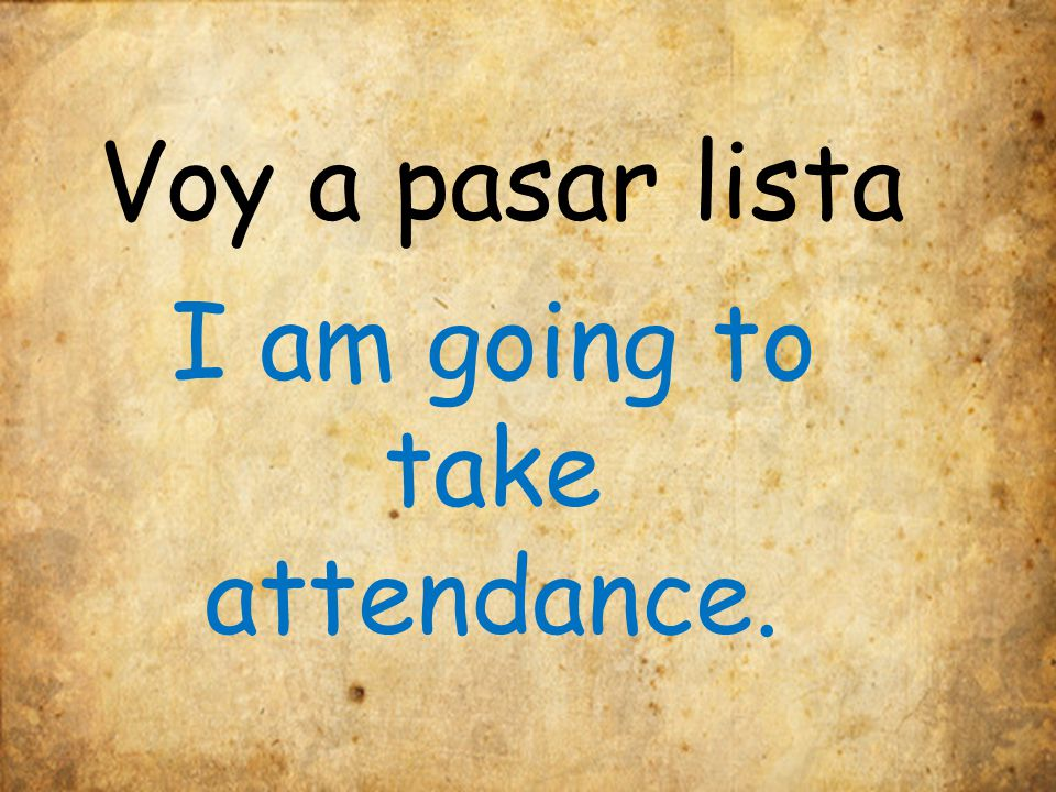 Voy a pasar lista I am going to take attendance.