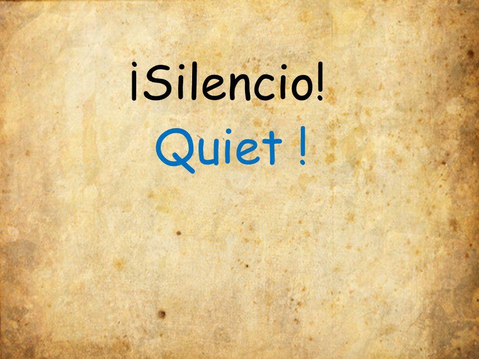 ¡Silencio! Quiet !