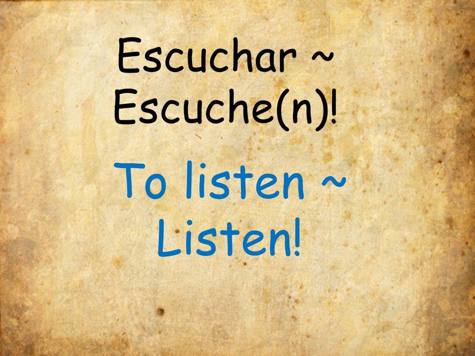 Escuchar ~ Escuche(n)! To listen ~ Listen!