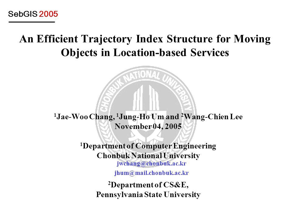 SebGIS 2005 An Efficient Trajectory Index Structure for Moving Objects in Location-based Services 1 Jae-Woo Chang, 1 Jung-Ho Um and 2 Wang-Chien Lee November 04, 2005 1 Department of Computer Engineering Chonbuk National University 2 Department of CS&E, Pennsylvania State University jwchang@chonbuk.ac.kr jhum@mail.chonbuk.ac.kr