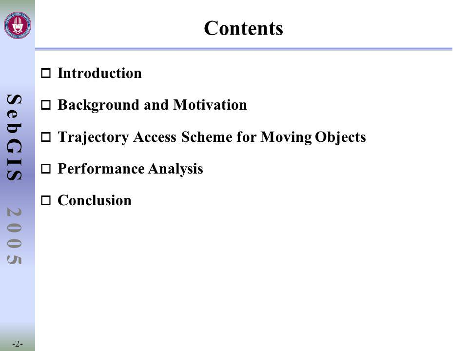 SebGIS -2- 2 0 0 5 Contents o Introduction o Background and Motivation o Trajectory Access Scheme for Moving Objects o Performance Analysis o Conclusion