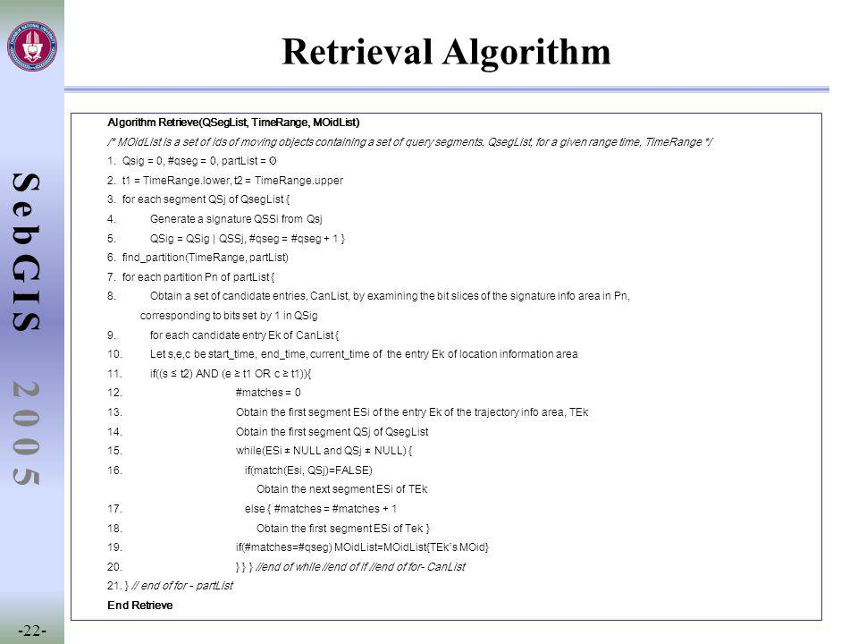 SebGIS -22- 2 0 0 5 Retrieval Algorithm Algorithm Retrieve(QSegList, TimeRange, MOidList) /* MOidList is a set of ids of moving objects containing a set of query segments, QsegList, for a given range time, TimeRange */ 1.