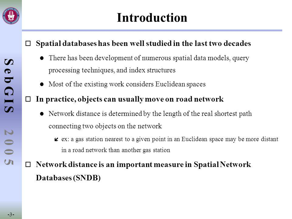 SebGIS -3- 2 0 0 5 Introduction o Spatial databases has been well studied in the last two decades l There has been development of numerous spatial data models, query processing techniques, and index structures l Most of the existing work considers Euclidean spaces o In practice, objects can usually move on road network l Network distance is determined by the length of the real shortest path connecting two objects on the network í ex: a gas station nearest to a given point in an Euclidean space may be more distant in a road network than another gas station o Network distance is an important measure in Spatial Network Databases (SNDB)
