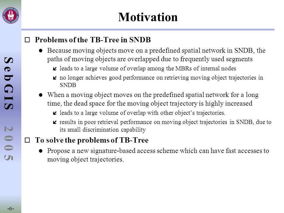 SebGIS -6- 2 0 0 5 Motivation o Problems of the TB-Tree in SNDB l Because moving objects move on a predefined spatial network in SNDB, the paths of moving objects are overlapped due to frequently used segments í leads to a large volume of overlap among the MBRs of internal nodes í no longer achieves good performance on retrieving moving object trajectories in SNDB l When a moving object moves on the predefined spatial network for a long time, the dead space for the moving object trajectory is highly increased í leads to a large volume of overlap with other object's trajectories.