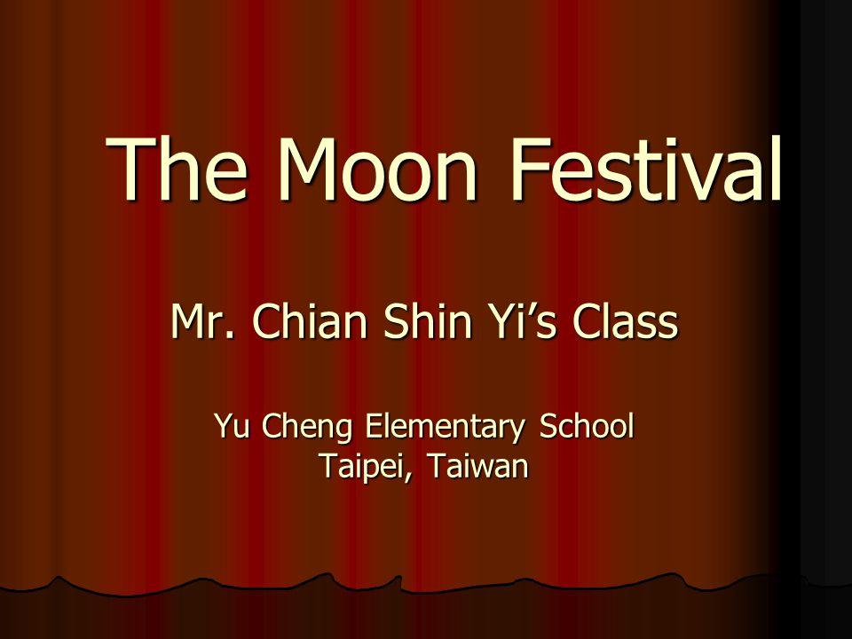 Mr. Chian Shin Yi's Class Yu Cheng Elementary School Taipei, Taiwan The Moon Festival