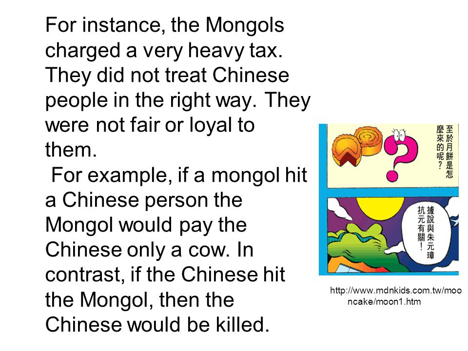 For instance, the Mongols charged a very heavy tax. They did not treat Chinese people in the right way. They were not fair or loyal to them. For examp