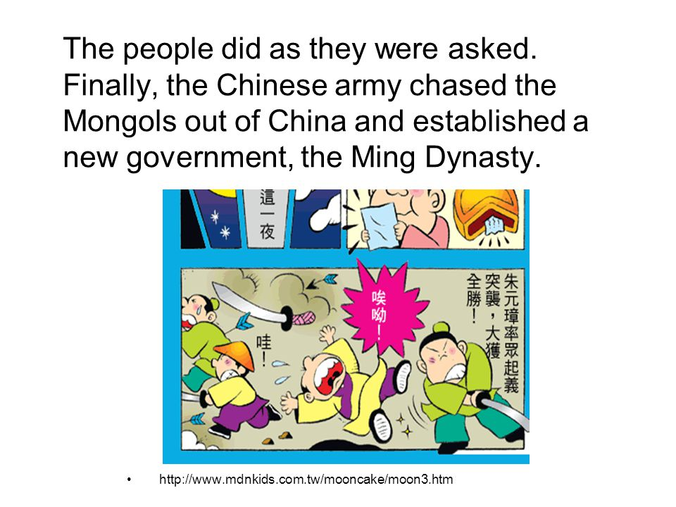 The people did as they were asked. Finally, the Chinese army chased the Mongols out of China and established a new government, the Ming Dynasty. http: