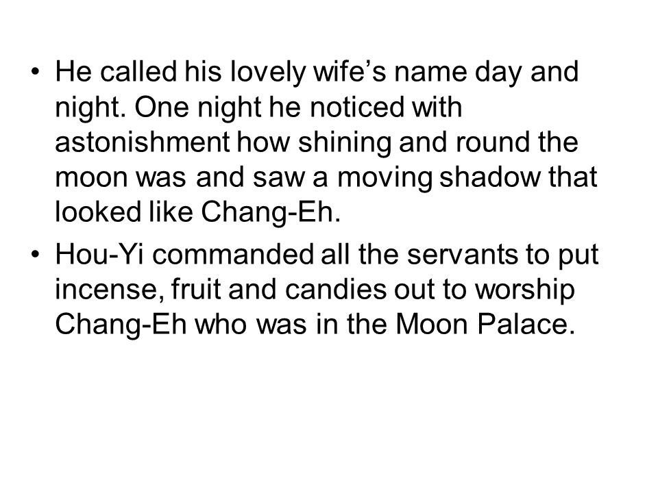 He called his lovely wife's name day and night. One night he noticed with astonishment how shining and round the moon was and saw a moving shadow that