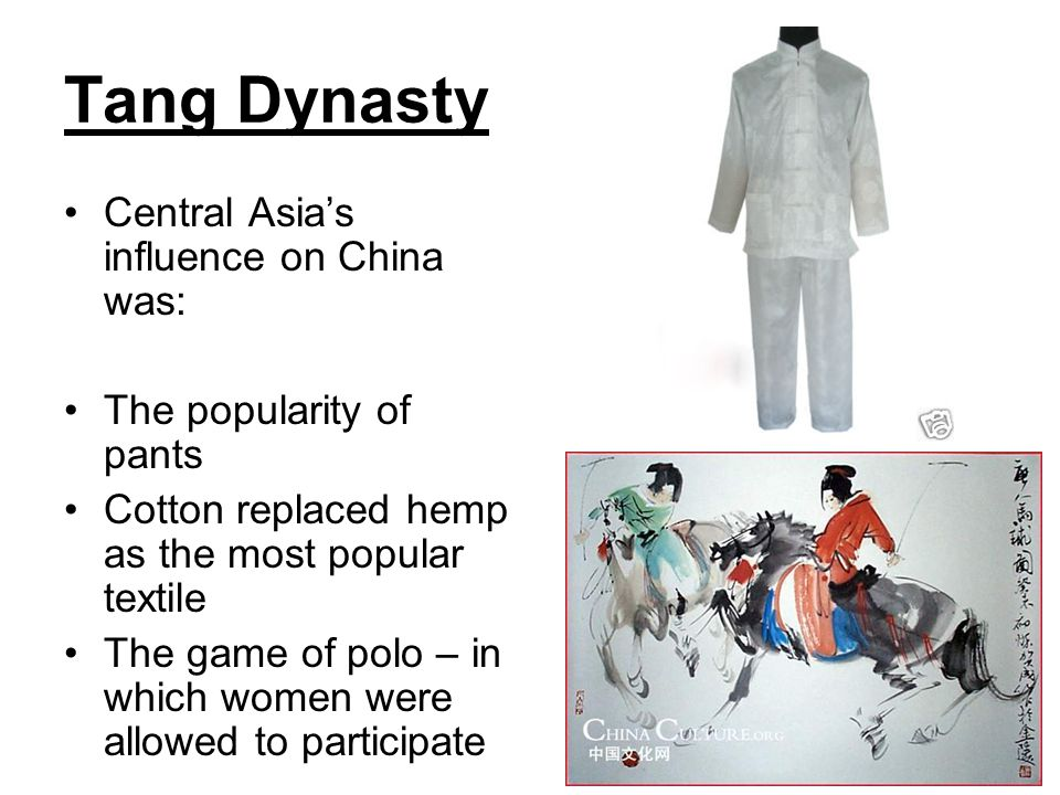 Tang Dynasty Central Asia's influence on China was: The popularity of pants Cotton replaced hemp as the most popular textile The game of polo – in whi