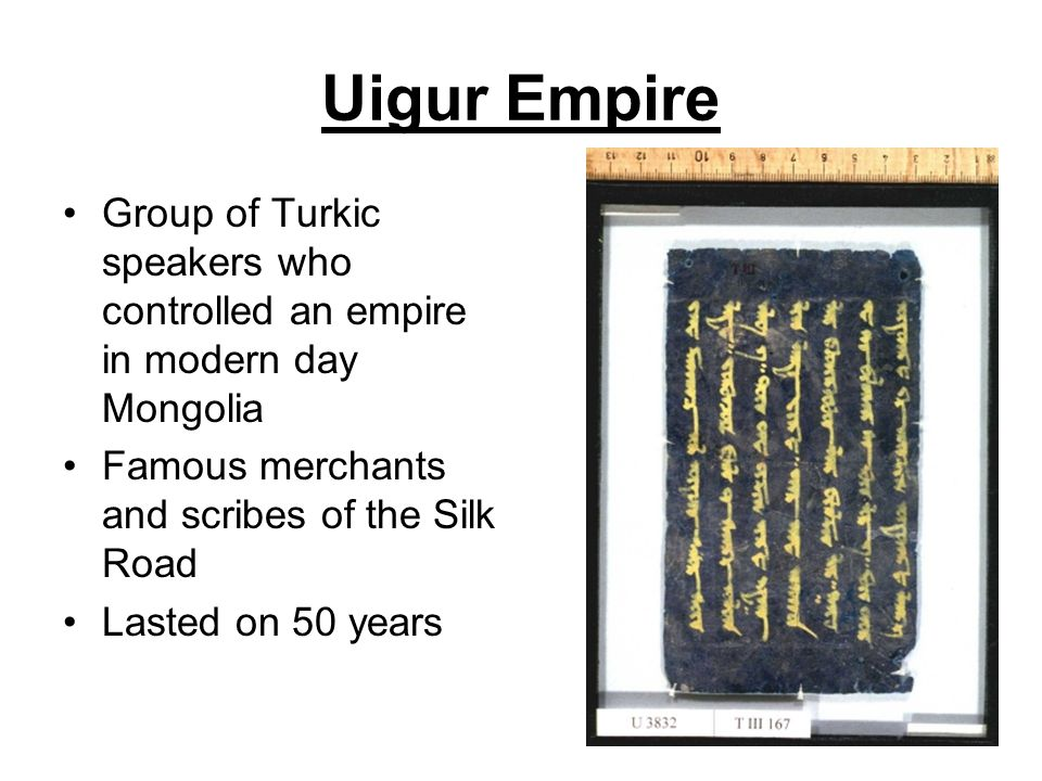 Uigur Empire Group of Turkic speakers who controlled an empire in modern day Mongolia Famous merchants and scribes of the Silk Road Lasted on 50 years