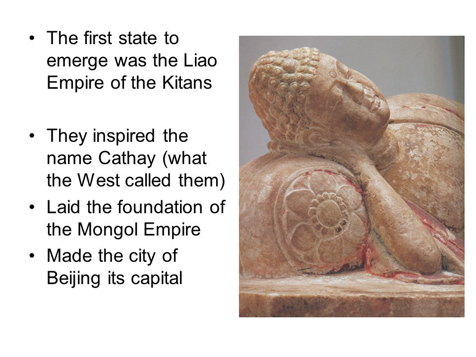 The first state to emerge was the Liao Empire of the Kitans They inspired the name Cathay (what the West called them) Laid the foundation of the Mongo