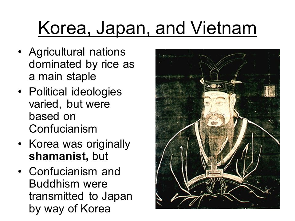 Korea, Japan, and Vietnam Agricultural nations dominated by rice as a main staple Political ideologies varied, but were based on Confucianism Korea wa