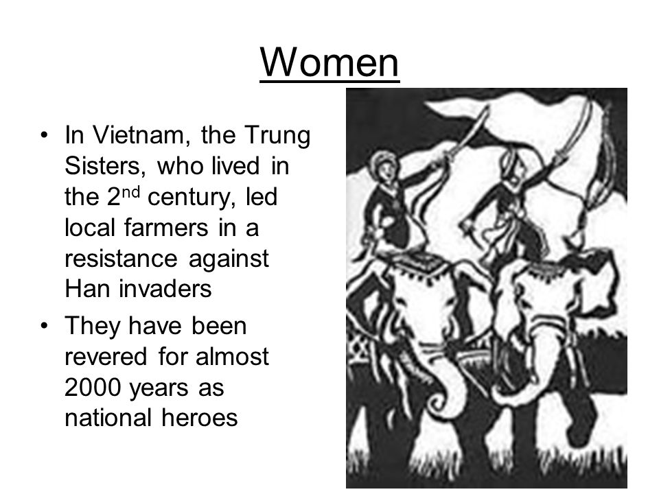 Women In Vietnam, the Trung Sisters, who lived in the 2 nd century, led local farmers in a resistance against Han invaders They have been revered for