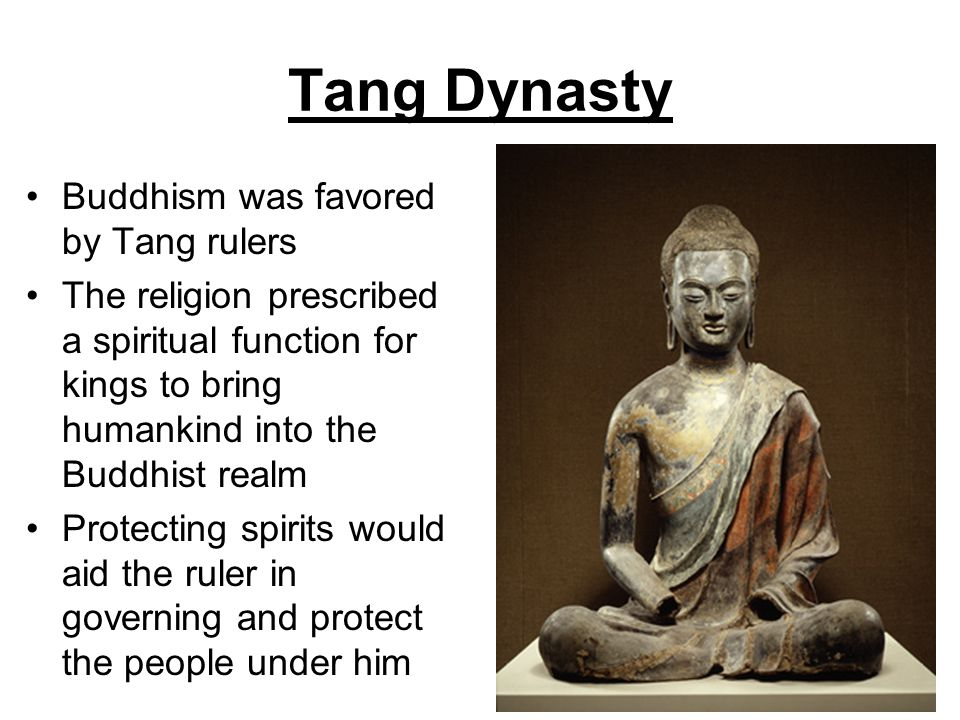 Tang Dynasty Buddhism was favored by Tang rulers The religion prescribed a spiritual function for kings to bring humankind into the Buddhist realm Pro