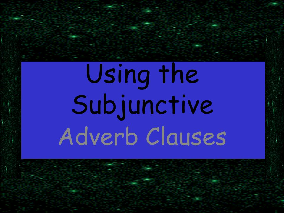 Using the Subjunctive Adverb Clauses