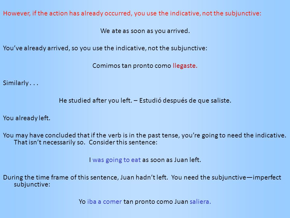 However, if the action has already occurred, you use the indicative, not the subjunctive: We ate as soon as you arrived. You've already arrived, so yo