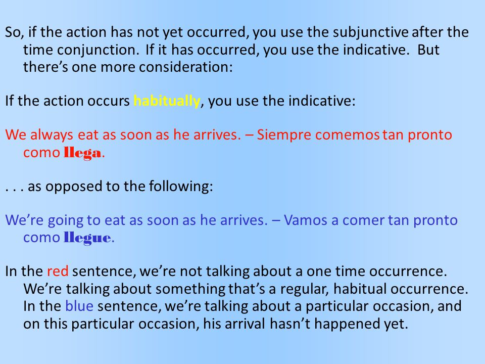 So, if the action has not yet occurred, you use the subjunctive after the time conjunction. If it has occurred, you use the indicative. But there's on