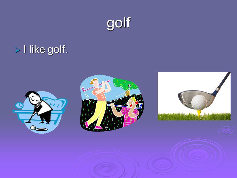 golf  I like golf.