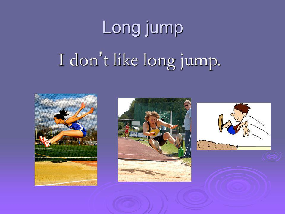 Long jump I don ' t like long jump.