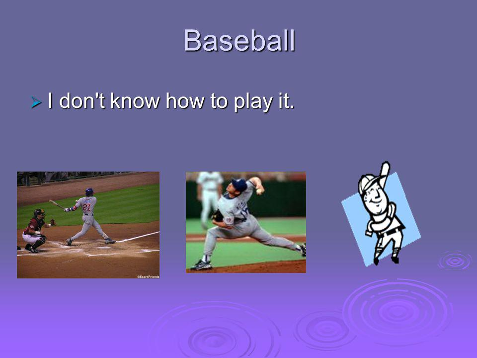 Baseball  I don t know how to play it.