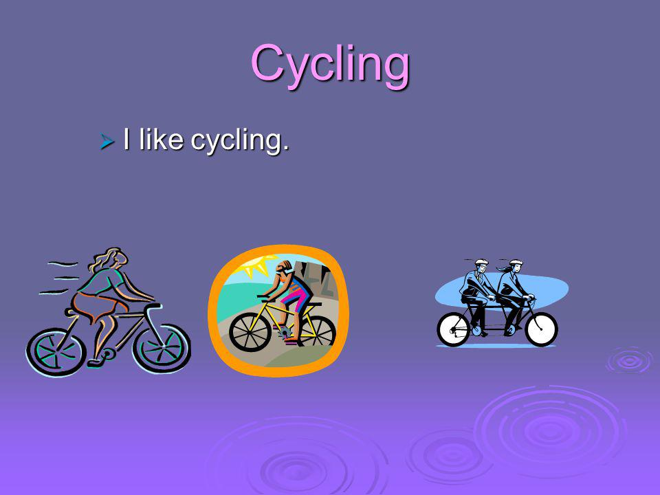 Cycling  I like cycling.