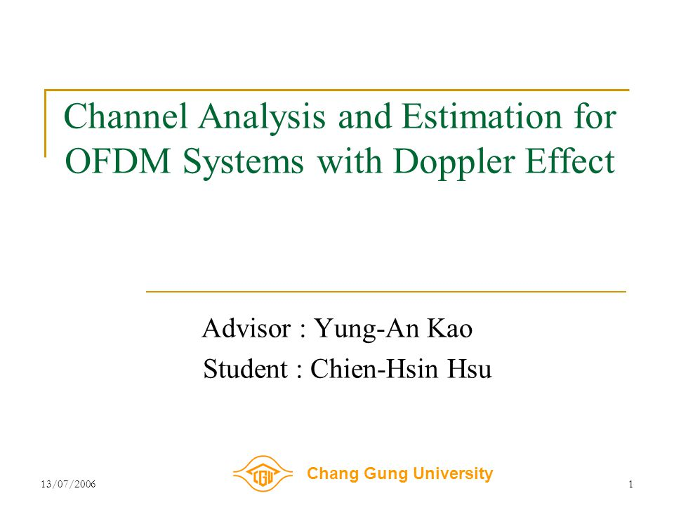 Chang Gung University 13/07/20061 Channel Analysis and Estimation for OFDM Systems with Doppler Effect Advisor : Yung-An Kao Student : Chien-Hsin Hsu