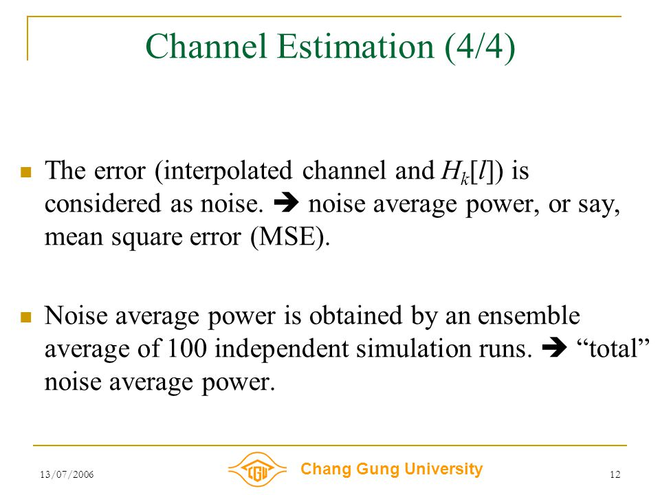 Chang Gung University 13/07/200612 Channel Estimation (4/4) The error (interpolated channel and H k [l]) is considered as noise.