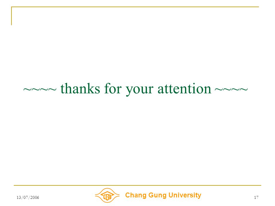 Chang Gung University 13/07/200617 ~~~~ thanks for your attention ~~~~