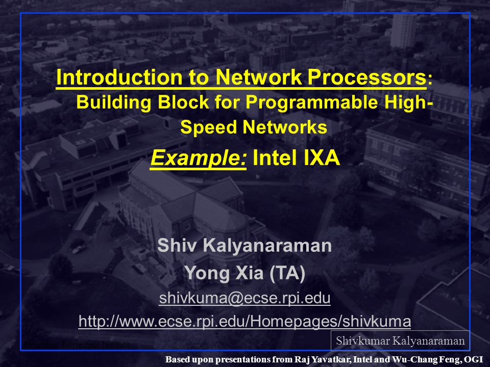 Shivkumar Kalyanaraman Rensselaer Polytechnic Institute 42 Based upon presentations from Raj Yavatkar, Intel and Wu-Chang Feng, OGI Hardware Features to ease packet processing q Ring Buffers q For inter-block communication/synchronization q Producer-consumer paradigm q Next Neighbor Registers and Signaling q Allows for single cycle transfer of context to the next logical micro-engine to dramatically improve performance q Simple, easy transfer of state q Distributed data caching within each micro-engine q Allows for all threads to keep processing even when multiple threads are accessing the same data