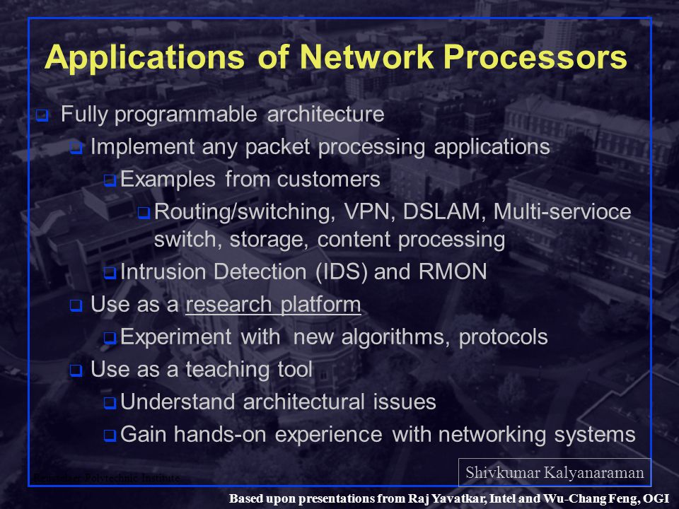 Shivkumar Kalyanaraman Rensselaer Polytechnic Institute 10 Based upon presentations from Raj Yavatkar, Intel and Wu-Chang Feng, OGI Applications of Network Processors q Fully programmable architecture q Implement any packet processing applications q Examples from customers q Routing/switching, VPN, DSLAM, Multi-servioce switch, storage, content processing q Intrusion Detection (IDS) and RMON q Use as a research platform q Experiment with new algorithms, protocols q Use as a teaching tool q Understand architectural issues q Gain hands-on experience with networking systems
