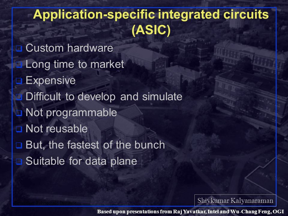 Shivkumar Kalyanaraman Rensselaer Polytechnic Institute 13 Based upon presentations from Raj Yavatkar, Intel and Wu-Chang Feng, OGI Application-specific integrated circuits (ASIC) q Custom hardware q Long time to market q Expensive q Difficult to develop and simulate q Not programmable q Not reusable q But, the fastest of the bunch q Suitable for data plane