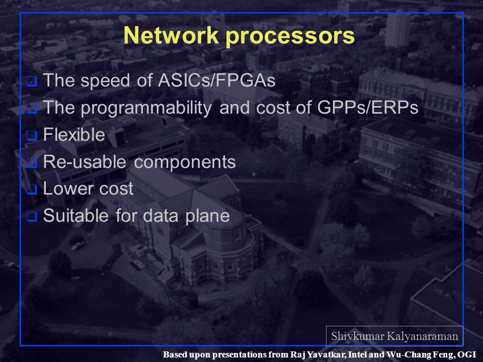 Shivkumar Kalyanaraman Rensselaer Polytechnic Institute 15 Based upon presentations from Raj Yavatkar, Intel and Wu-Chang Feng, OGI Network processors q The speed of ASICs/FPGAs q The programmability and cost of GPPs/ERPs q Flexible q Re-usable components q Lower cost q Suitable for data plane
