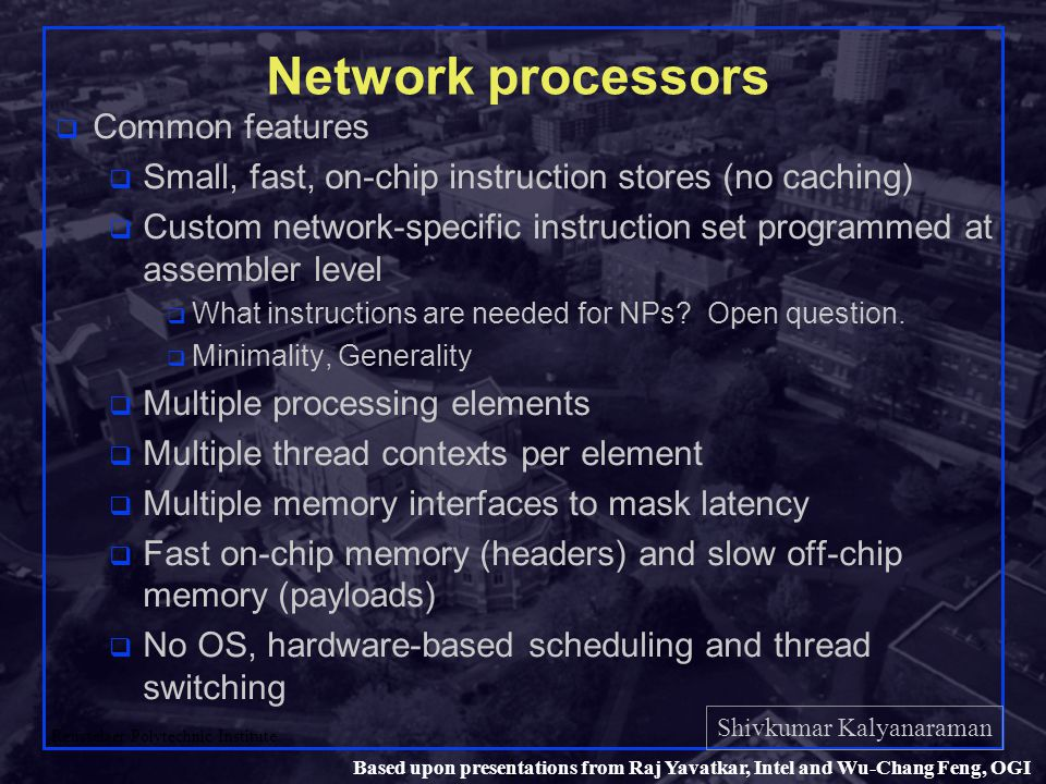 Shivkumar Kalyanaraman Rensselaer Polytechnic Institute 16 Based upon presentations from Raj Yavatkar, Intel and Wu-Chang Feng, OGI Network processors q Common features q Small, fast, on-chip instruction stores (no caching) q Custom network-specific instruction set programmed at assembler level q What instructions are needed for NPs.