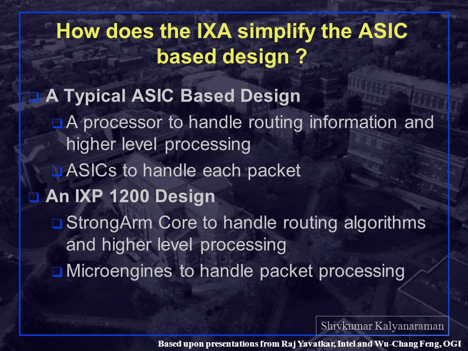 Shivkumar Kalyanaraman Rensselaer Polytechnic Institute 17 Based upon presentations from Raj Yavatkar, Intel and Wu-Chang Feng, OGI How does the IXA simplify the ASIC based design .