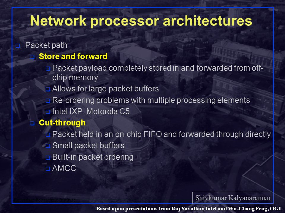 Shivkumar Kalyanaraman Rensselaer Polytechnic Institute 19 Based upon presentations from Raj Yavatkar, Intel and Wu-Chang Feng, OGI Network processor architectures q Packet path q Store and forward q Packet payload completely stored in and forwarded from off- chip memory q Allows for large packet buffers q Re-ordering problems with multiple processing elements q Intel IXP, Motorola C5 q Cut-through q Packet held in an on-chip FIFO and forwarded through directly q Small packet buffers q Built-in packet ordering q AMCC