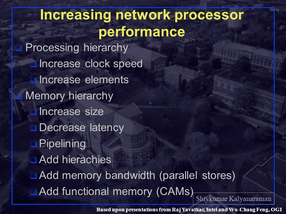 Shivkumar Kalyanaraman Rensselaer Polytechnic Institute 25 Based upon presentations from Raj Yavatkar, Intel and Wu-Chang Feng, OGI Increasing network processor performance q Processing hierarchy q Increase clock speed q Increase elements q Memory hierarchy q Increase size q Decrease latency q Pipelining q Add hierachies q Add memory bandwidth (parallel stores) q Add functional memory (CAMs)