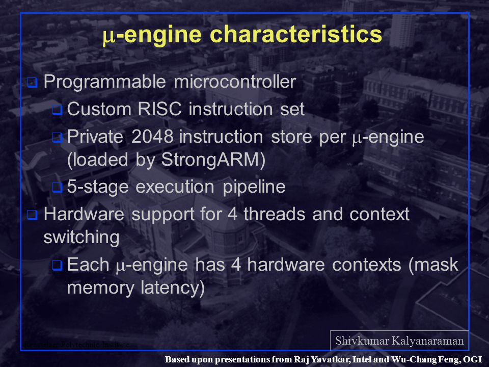 Shivkumar Kalyanaraman Rensselaer Polytechnic Institute 30 Based upon presentations from Raj Yavatkar, Intel and Wu-Chang Feng, OGI  -engine characteristics q Programmable microcontroller q Custom RISC instruction set  Private 2048 instruction store per  -engine (loaded by StrongARM) q 5-stage execution pipeline q Hardware support for 4 threads and context switching  Each  -engine has 4 hardware contexts (mask memory latency)