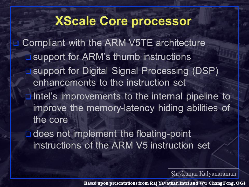 Shivkumar Kalyanaraman Rensselaer Polytechnic Institute 36 Based upon presentations from Raj Yavatkar, Intel and Wu-Chang Feng, OGI XScale Core processor q Compliant with the ARM V5TE architecture q support for ARM's thumb instructions q support for Digital Signal Processing (DSP) enhancements to the instruction set q Intel's improvements to the internal pipeline to improve the memory-latency hiding abilities of the core q does not implement the floating-point instructions of the ARM V5 instruction set