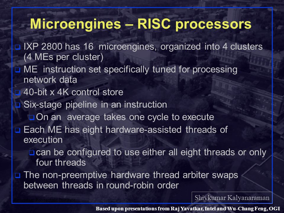 Shivkumar Kalyanaraman Rensselaer Polytechnic Institute 37 Based upon presentations from Raj Yavatkar, Intel and Wu-Chang Feng, OGI Microengines – RISC processors q IXP 2800 has 16 microengines, organized into 4 clusters (4 MEs per cluster) q ME instruction set specifically tuned for processing network data q 40-bit x 4K control store q Six-stage pipeline in an instruction q On an average takes one cycle to execute q Each ME has eight hardware-assisted threads of execution q can be configured to use either all eight threads or only four threads q The non-preemptive hardware thread arbiter swaps between threads in round-robin order