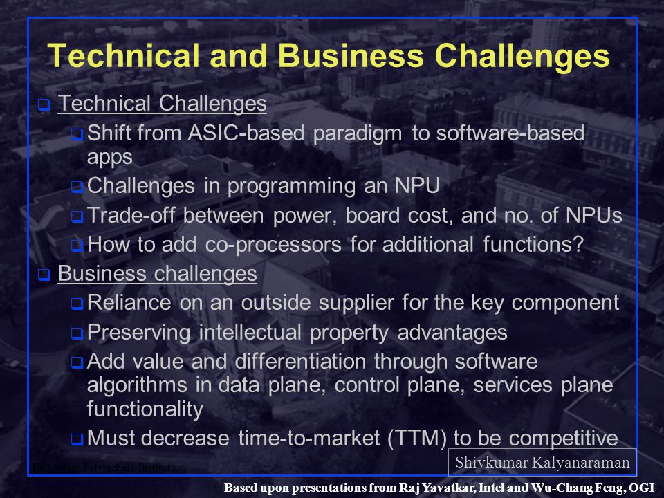 Shivkumar Kalyanaraman Rensselaer Polytechnic Institute 48 Based upon presentations from Raj Yavatkar, Intel and Wu-Chang Feng, OGI Technical and Business Challenges q Technical Challenges q Shift from ASIC-based paradigm to software-based apps q Challenges in programming an NPU q Trade-off between power, board cost, and no.
