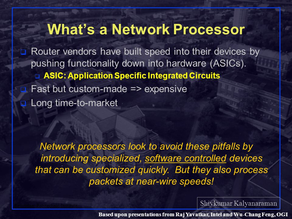 Shivkumar Kalyanaraman Rensselaer Polytechnic Institute 20 Based upon presentations from Raj Yavatkar, Intel and Wu-Chang Feng, OGI Network processor: Processing q Processing architecture q Parallel q Each element independently performs entire processing function q Packet re-ordering problems q Larger instruction store needed per element q Pipelined q Each element performs one part of larger processing function q Communicates result to next processing element in pipeline q Smaller code space q Packet ordering retained q Deterministic behavior (no memory thrashing) q Hybrid