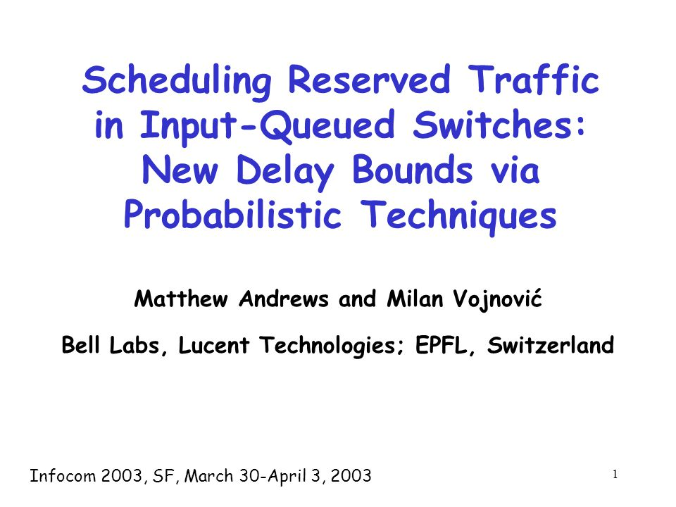 1 Scheduling Reserved Traffic in Input-Queued Switches: New Delay Bounds via Probabilistic Techniques Matthew Andrews and Milan Vojnović Bell Labs, Lucent Technologies; EPFL, Switzerland Infocom 2003, SF, March 30-April 3, 2003