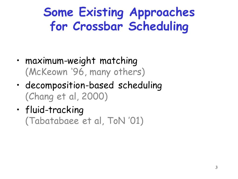 3 Some Existing Approaches for Crossbar Scheduling maximum-weight matching (McKeown '96, many others) decomposition-based scheduling (Chang et al, 2000) fluid-tracking (Tabatabaee et al, ToN '01)
