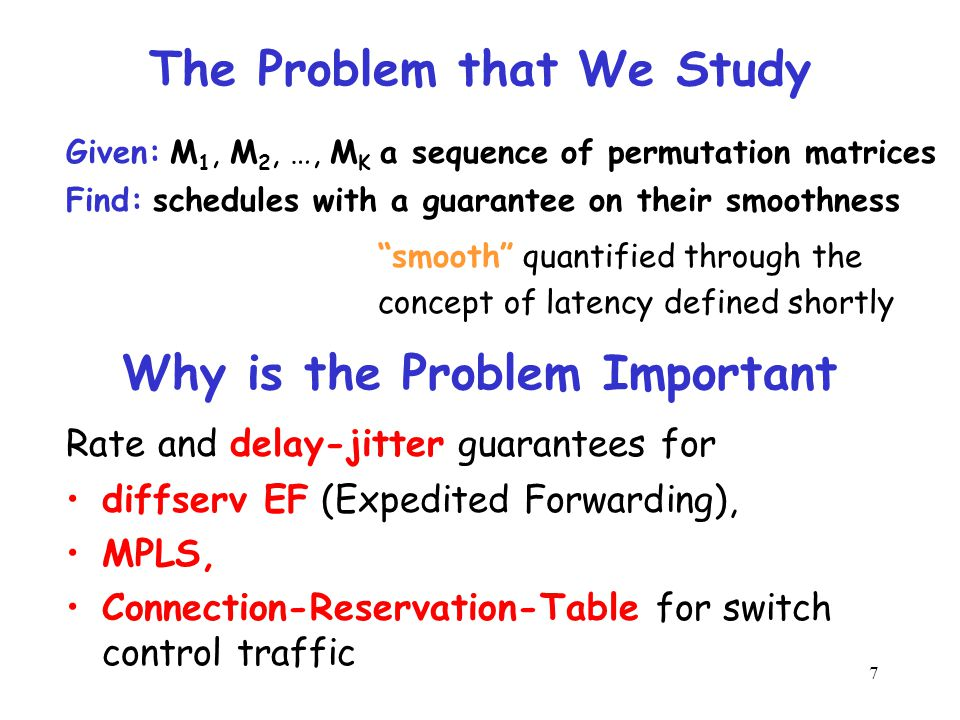 7 The Problem that We Study Given: M 1, M 2, …, M K a sequence of permutation matrices Find: schedules with a guarantee on their smoothness smooth quantified through the concept of latency defined shortly Why is the Problem Important diffserv EF (Expedited Forwarding), MPLS, Connection-Reservation-Table for switch control traffic Rate and delay-jitter guarantees for