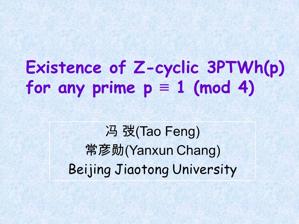 Existence of Z-cyclic 3PTWh(p) for any prime p ≡ 1 (mod 4) 冯 弢 (Tao Feng) 常彦勋 (Yanxun Chang) Beijing Jiaotong University