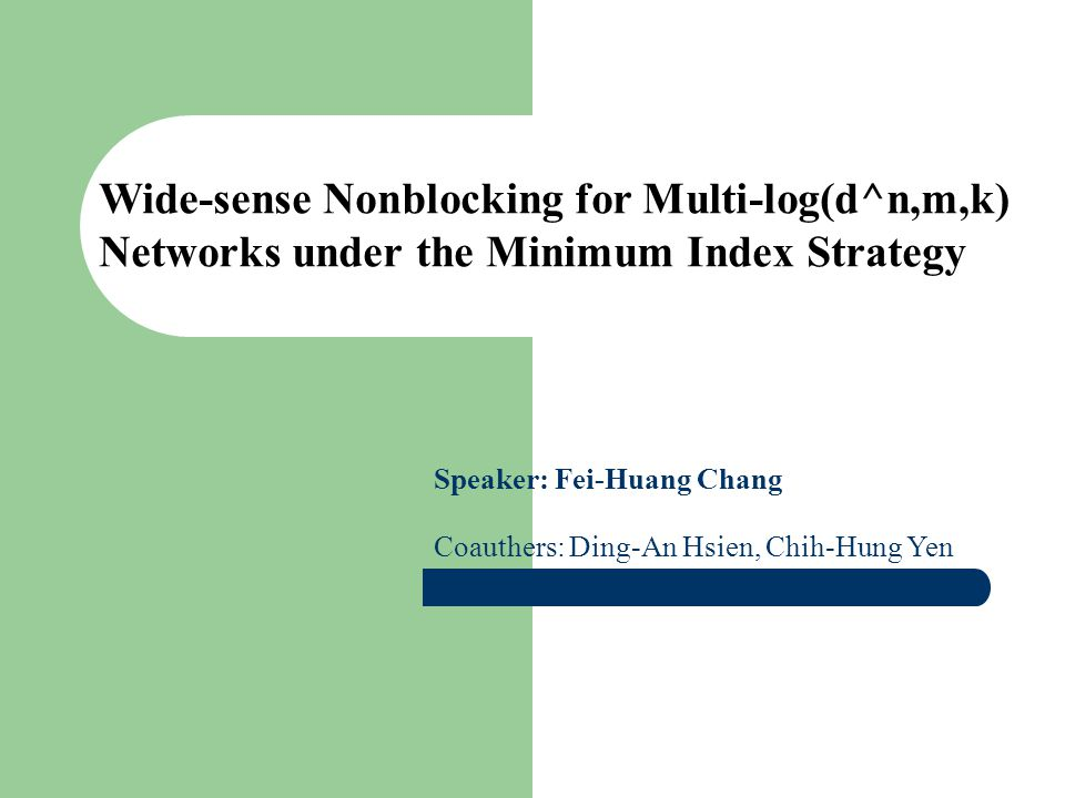 Wide-sense Nonblocking for Multi-log(d^n,m,k) Networks under the Minimum Index Strategy Speaker: Fei-Huang Chang Coauthers: Ding-An Hsien, Chih-Hung Y