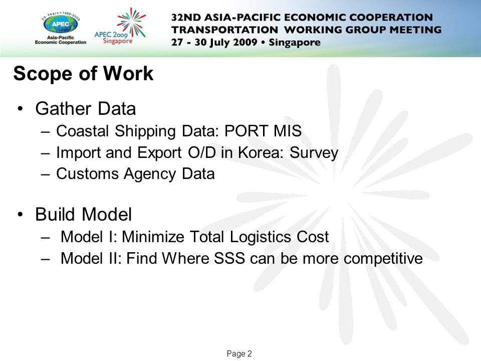 Page 2 Scope of Work Gather Data –Coastal Shipping Data: PORT MIS –Import and Export O/D in Korea: Survey –Customs Agency Data Build Model – Model I: Minimize Total Logistics Cost – Model II: Find Where SSS can be more competitive