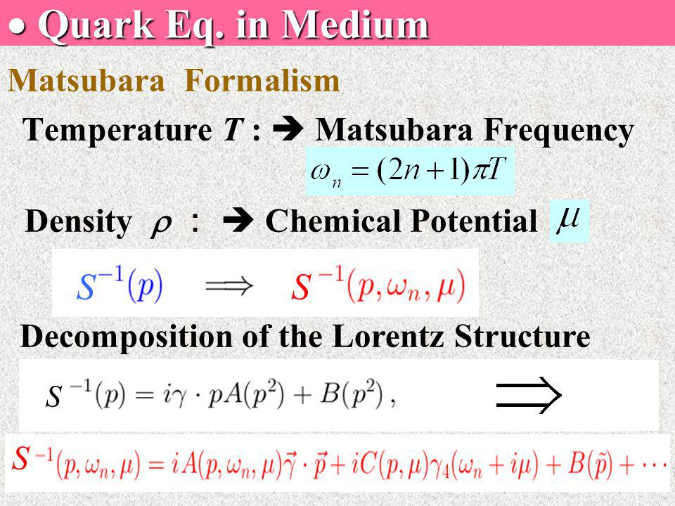  Quark Eq. in Medium Matsubara Formalism Temperature T :  Matsubara Frequency Density  :  Chemical Potential Decomposition of the Lorentz Structur